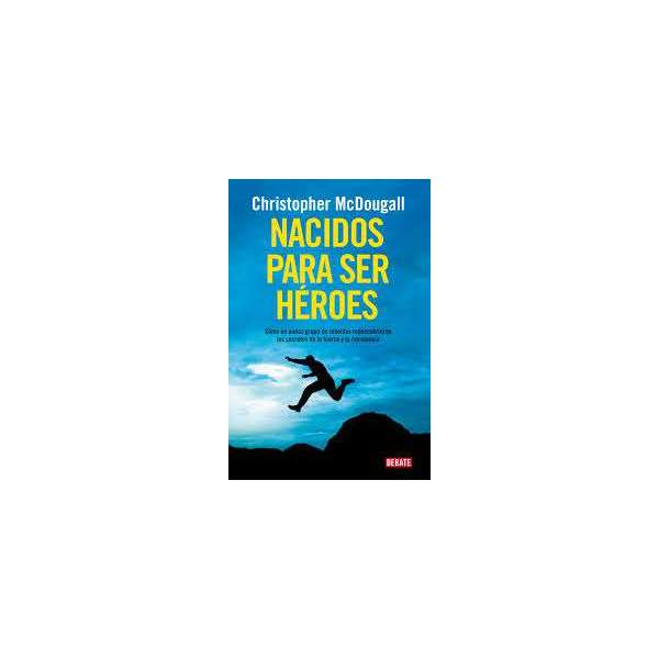 NACIDOS PARA SER HEROES. CHRISTOPHER MCDOUGALL
